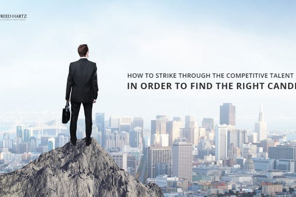 How to Strike through the Competitive Talent Market in Order to Find the Right Candidate